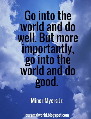 Go into the world and do well. but more importantly, go into the world and do good. minor myers jr. oursmalworld.blogspot.com