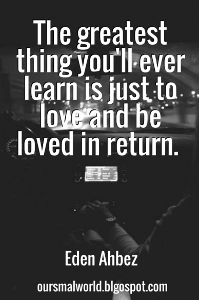 The greatest thing you'll ever learn is just to love and be loved in return. eden ahbez oursmalworld.blgospot.com