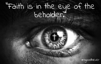 """faith is in the eye of the beholder."" #4good4ever"