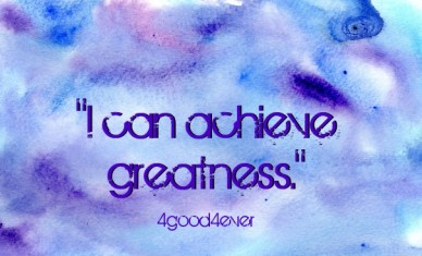 """i can achieve greatness."" 4good4ever"