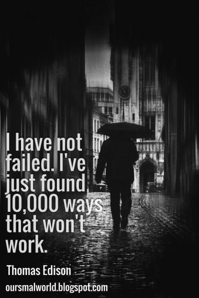 I have not failed. i've just found 10,000 ways that won't work. thomas edison oursmalworld.blogspot.com