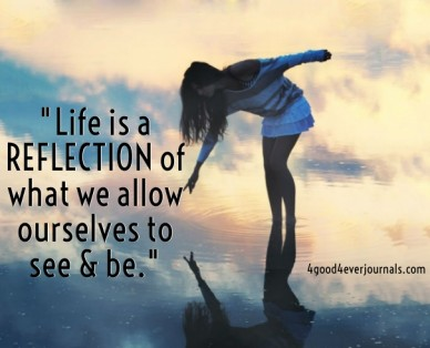 """""""life is a reflection of what we allow ourselves to see & be."""" 4good4everjournals.com"""