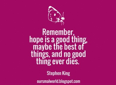 Remember, hope is a good thing, maybe the best of things, and no good thing ever dies. stephen king oursmalworld.blogspot.com