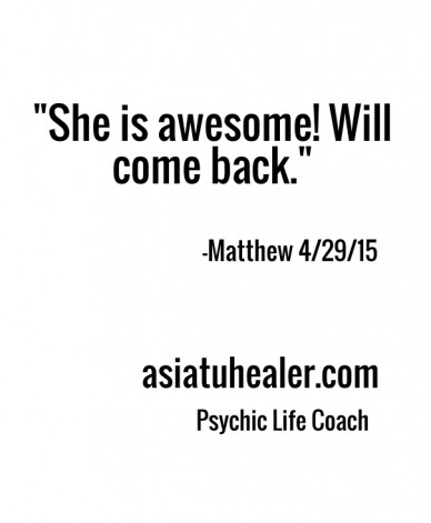 """""""she is awesome! will come back."""" -matthew 4/29/15 asiatuhealer.com psychic life coach"""