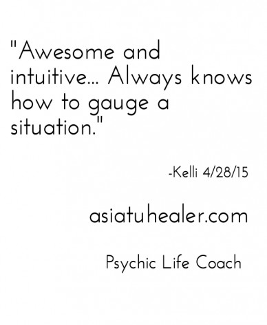 """""""awesome and intuitive... always knows how to gauge a situation."""" -kelli 4/28/15 asiatuhealer.com psychic life coach"""