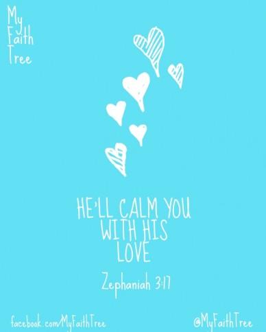 He'll calm you with his love myfaithtree @myfaithtree facebook.com/myfaithtree zephaniah 3:17