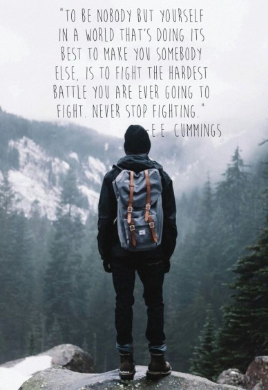 """to be nobody but yourself in a world that's doing its best to make you somebody else, is to fight the hardest battle you are ever going to fight. never stop fighting."" -e.e."