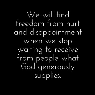 We will find freedom from hurt and disappointment when we stop waiting to receive from people what god generously supplies.