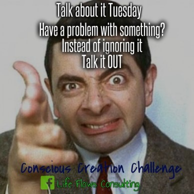 Talk about it tuesday conscious creation challenge life flows consulting have a problem with something? instead of ignoring it talk it out