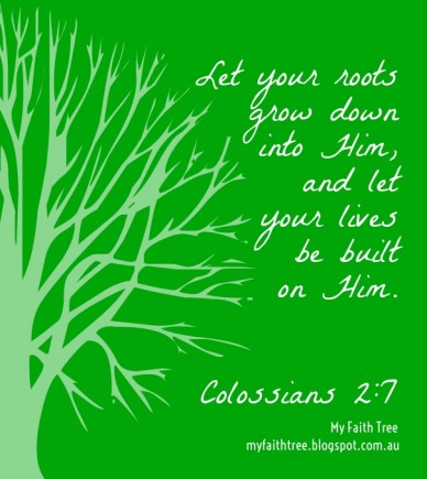 Let your roots grow downinto him,and letyour livesbe builton him. colossians 2:7 my faith tree myfaithtree.blogspot.com.au