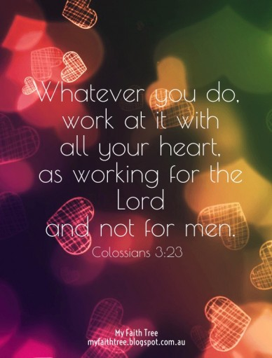 Whatever you do, work at it with all your heart, as working for the lord and not for men. my faith tree myfaithtree.blogspot.com.au colossians 3:23