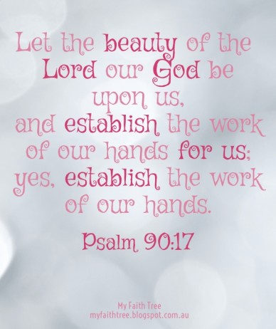 Let the beauty of the lord our god be upon us, and establish the work of our hands for us; yes, establish the work of our hands. my faith tree myfaithtree.blogspot.com.au psal