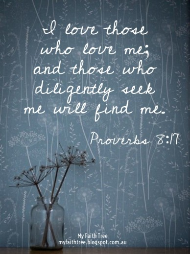 I love those who love me; and those who diligently seek me will find me. proverbs 8:17 my faith tree myfaithtree.blogspot.com.au