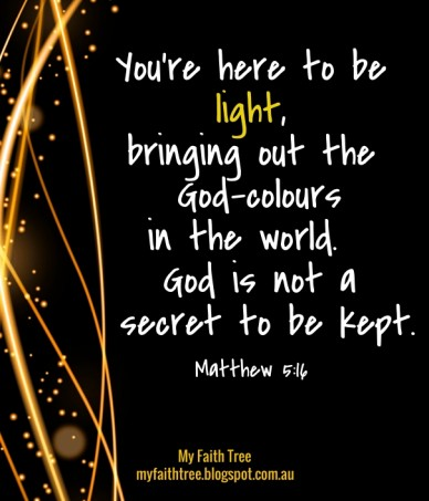 You're here to be light, bringing out the god-coloursin the world. god is not a secret to be kept. matthew 5:16 my faith tree myfaithtree.blogspot.com.au