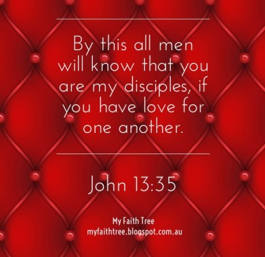 By this all men will know that you are my disciples, if you have love for one another. myfaithtree.blogspot.com.au john 13:35 my faith tree