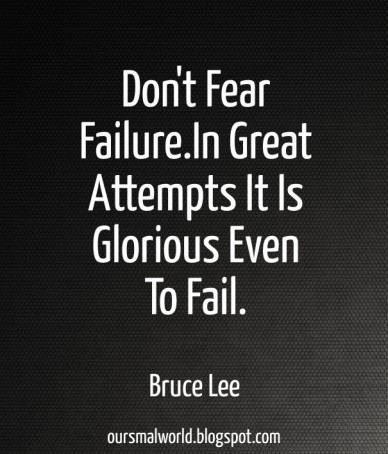 Don't fear failure.in great attempts it is glorious even to fail. bruce lee oursmalworld.blogspot.com