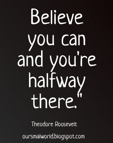 """Believe you can and you're halfway there."""" theodore roosevelt oursmalworld.blogspot.com"""