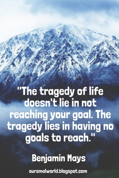 """""""the tragedy of life doesn't lie in not reaching your goal. the tragedy lies in having no goals to reach."""" benjamin mays oursmalworld.blogspot.com"""
