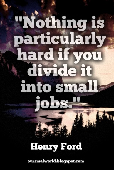 """""""nothing is particularly hard if you divide it into small jobs."""" henry ford oursmalworld.blogspot.com"""