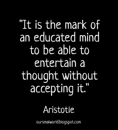 """""""it is the mark of an educated mind to be able to entertain a thought without accepting it."""" aristotle oursmalworld.blogspot.com"""