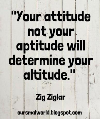 """your attitude not your aptitude will determine your altitude."" zig ziglar oursmalworld.blogspot.com"