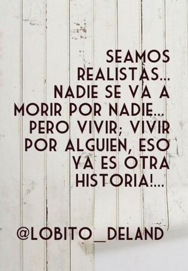 Seamos realistas... nadie se va a morir por nadie... pero vivir; vivir por alguien, eso ya es otra historia!... @lobito_deland