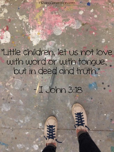 """little children, let us not love with word or with tongue, but in deed and truth."" - i john 3:18 arisinggeneration.com"