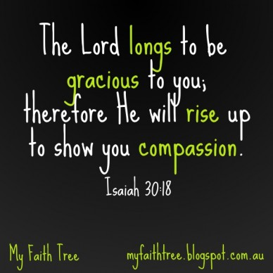 The lord longs to be gracious to you; therefore he will rise up to show you compassion. isaiah 30:18 my faith tree myfaithtree.blogspot.com.au