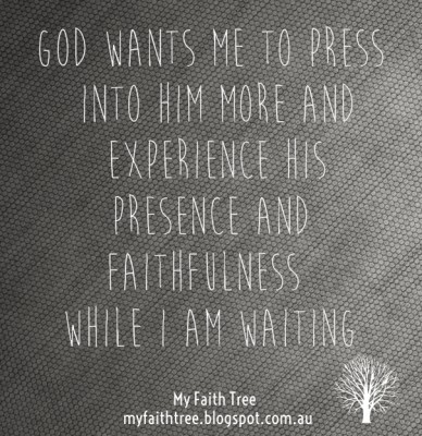God wants me to press into him more and experience his presence and faithfulness while i am waiting my faith tree myfaithtree.blogspot.com.au