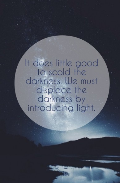 It does little good to scold the darkness. we must displace the darkness by introducing light.