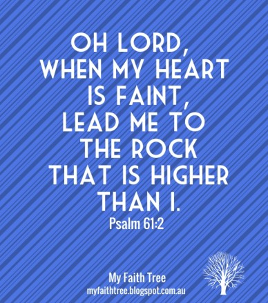 Oh lord, when my heart is faint,lead me to the rock that is higher than i. psalm 61:2 my faith tree myfaithtree.blogspot.com.au