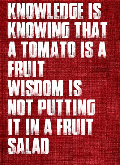Knowledge is knowing that a tomato is a fruit wisdom is not putting it in a fruit salad