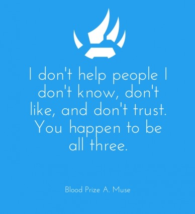I don't help people i don't know, don't like, and don't trust. you happen to be all three. blood prize a. muse