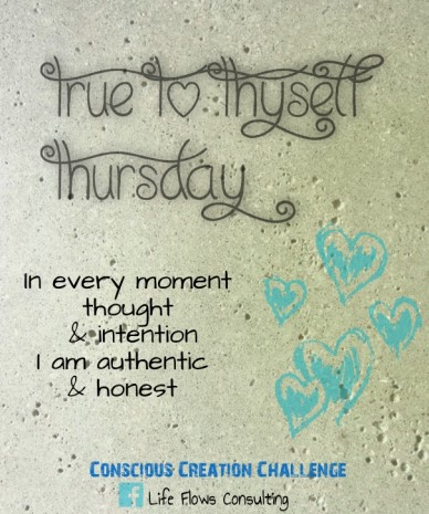 True to thyself thursday life flows consulting in every moment thought & intention i am authentic & honest conscious creation challenge