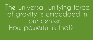 The universal, unifying force of gravity is embedded in our center. how powerful is that?