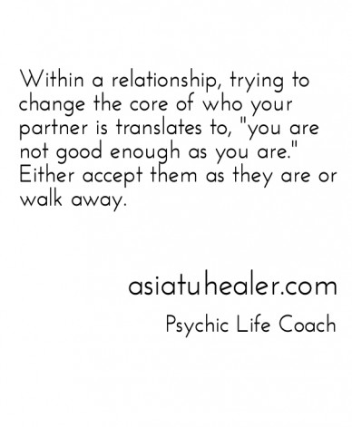 """Within a relationship, trying to change the core of who your partner is translates to, """"you are not good enough as you are."""" either accept them as they are or walk away. asiat"""