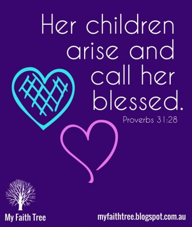 Her children arise and call her blessed. my faith tree myfaithtree.blogspot.com.au proverbs 31:28