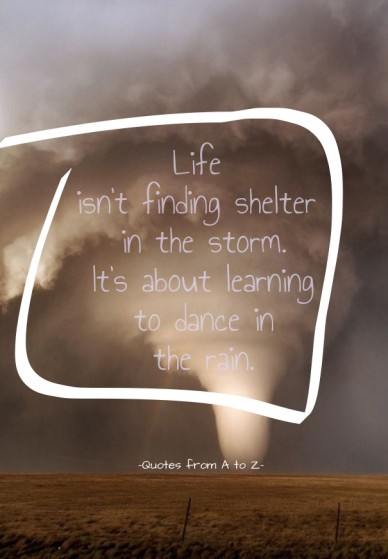 Life isn't finding shelter in the storm. it's about learning to dance in the rain. -quotes from a to z-