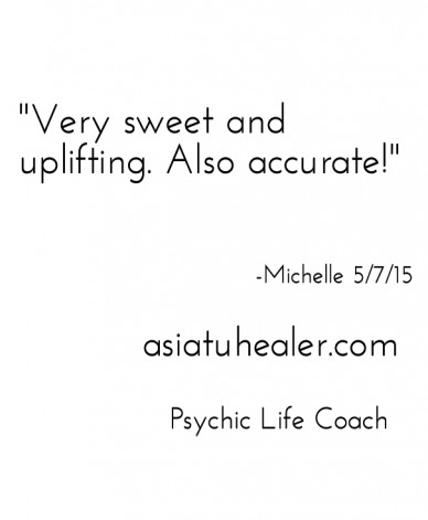 """""""very sweet and uplifting. also accurate!"""" -michelle 5/7/15 asiatuhealer.com psychic life coach"""
