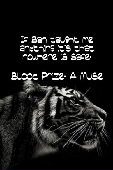 If ban taught me anything it's that nowhere is safe. blood prize. a muse