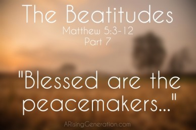 "The beatitudes  ""blessed are the peacemakers..."" arisinggeneration.com"