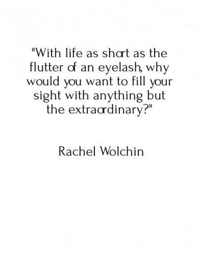 """""""with life as short as the flutter of an eyelash, why would you want to fill your sight with anything but the extraordinary?"""" rachel wolchin"""