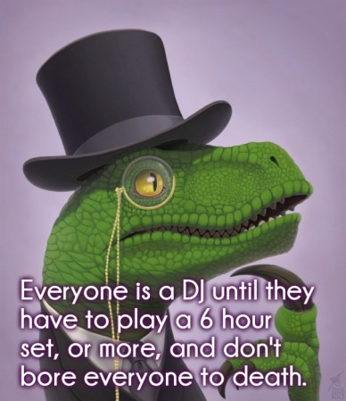 Everyone is a dj until they have to play a 6 hour set, or more, and don't bore everyone to death.