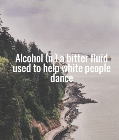 Alcohol (n.) a bitter fluid used to help white people dance