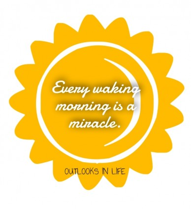 Every waking morning is a miracle. outlooks in life