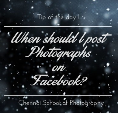 When should i post photographs on facebook? tip of the day ! chennai school of photography