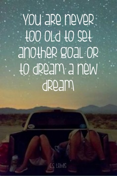 You are never too old to set another goal or to dream a new dream c.s. lewis