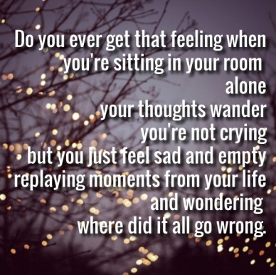 Do you ever get that feeling when you're sitting in your room aloneyour thoughts wanderyou're not cryingbut you just feel sad and emptyreplaying moments from your lifeand wond