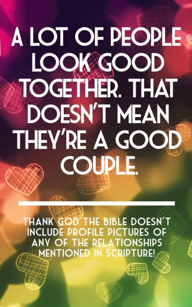 A lot of people look good together. that doesn't mean they're a good couple. thank god the bible doesn't include profile pictures of any of the relationships mentioned in scri