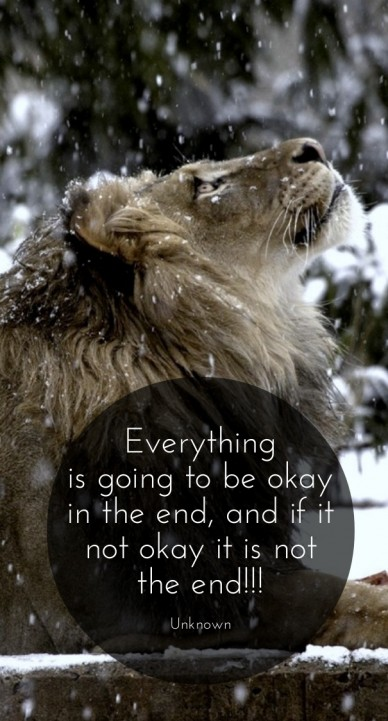 Everything is going to be okay in the end, and if it not okay it is not the end!!! unknown
